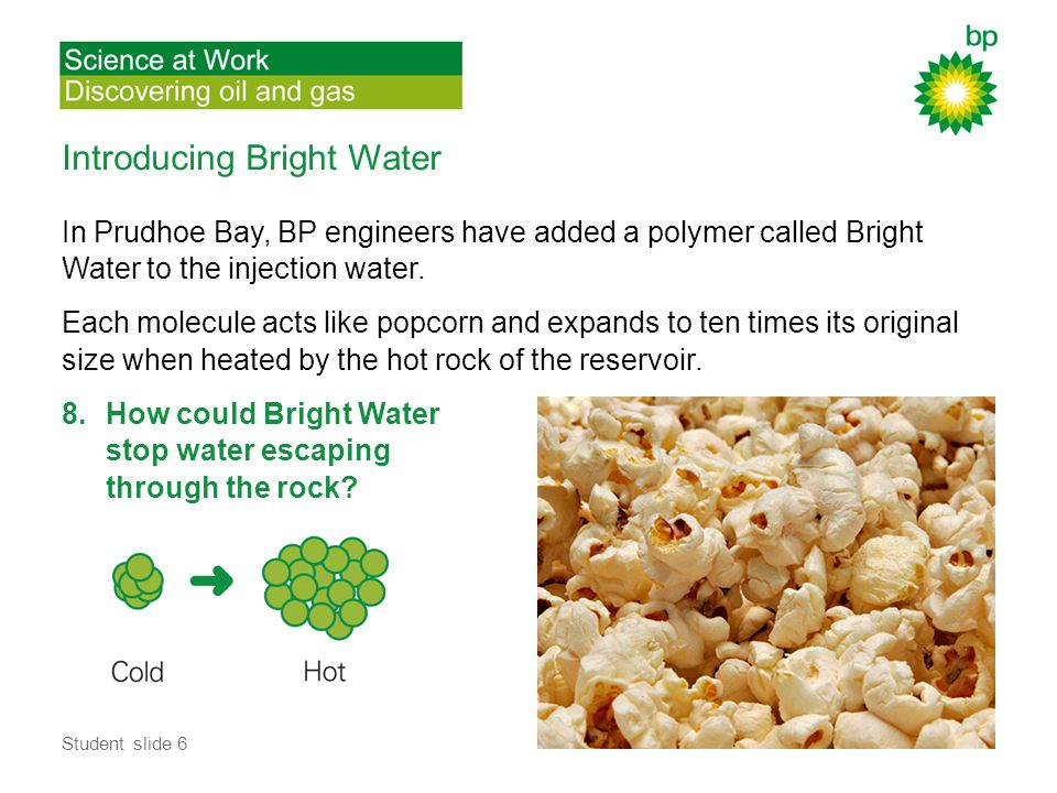 Introducing Bright Water In Prudhoe Bay, BP engineers have added a polymer called Bright Water to the injection water.