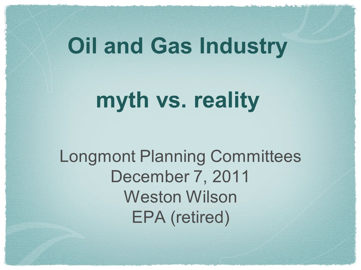 Oil and Gas Industry myth vs. reality Longmont Planning Committees December 7, 2011 Weston Wilson EPA (retired)