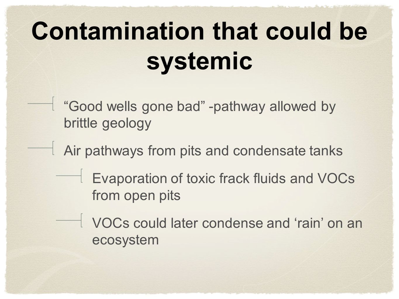 Contamination that could be systemic Good wells gone bad -pathway allowed by brittle geology Air pathways from pits and condensate tanks Evaporation of toxic frack fluids and VOCs from open pits VOCs could later condense and rain on an ecosystem