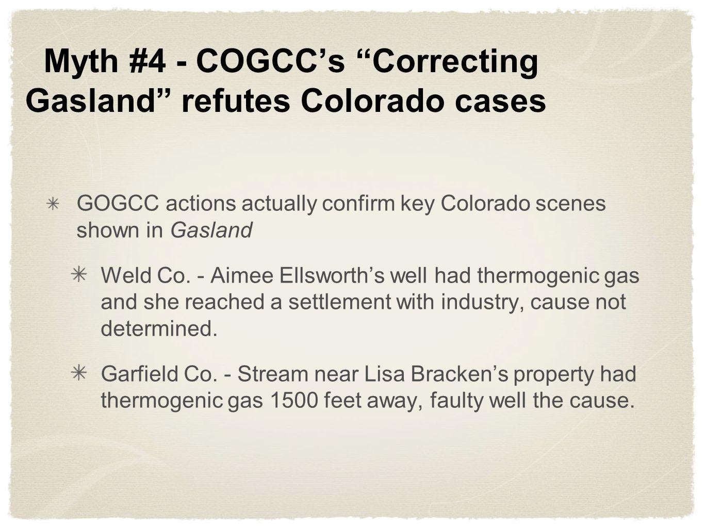Myth #4 - COGCCs Correcting Gasland refutes Colorado cases GOGCC actions actually confirm key Colorado scenes shown in Gasland Weld Co. - Aimee Ellswo