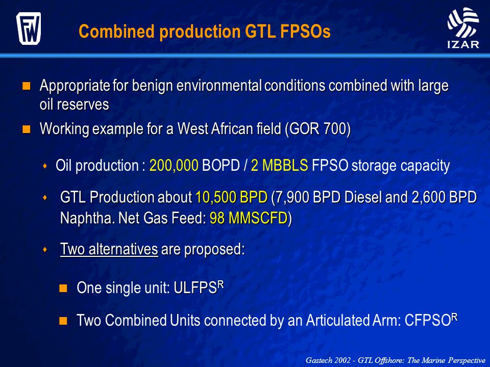 Combined production GTL FPSOs Gastech 2002 - GTL Offshore: The Marine Perspective Appropriate for benign environmental conditions combined with large