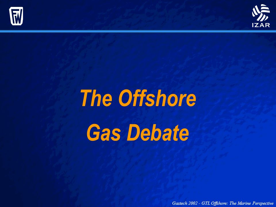 Gastech 2002 - GTL Offshore: The Marine Perspective The Offshore Gas Debate