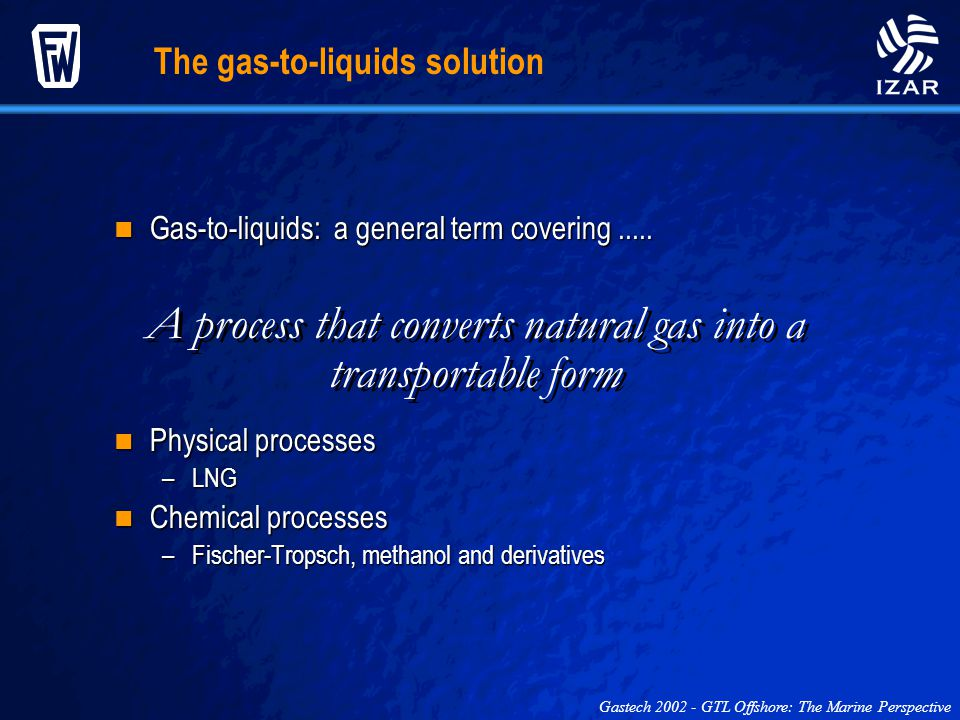 The gas-to-liquids solution Physical processes Physical processes –LNG Chemical processes Chemical processes –Fischer-Tropsch, methanol and derivative