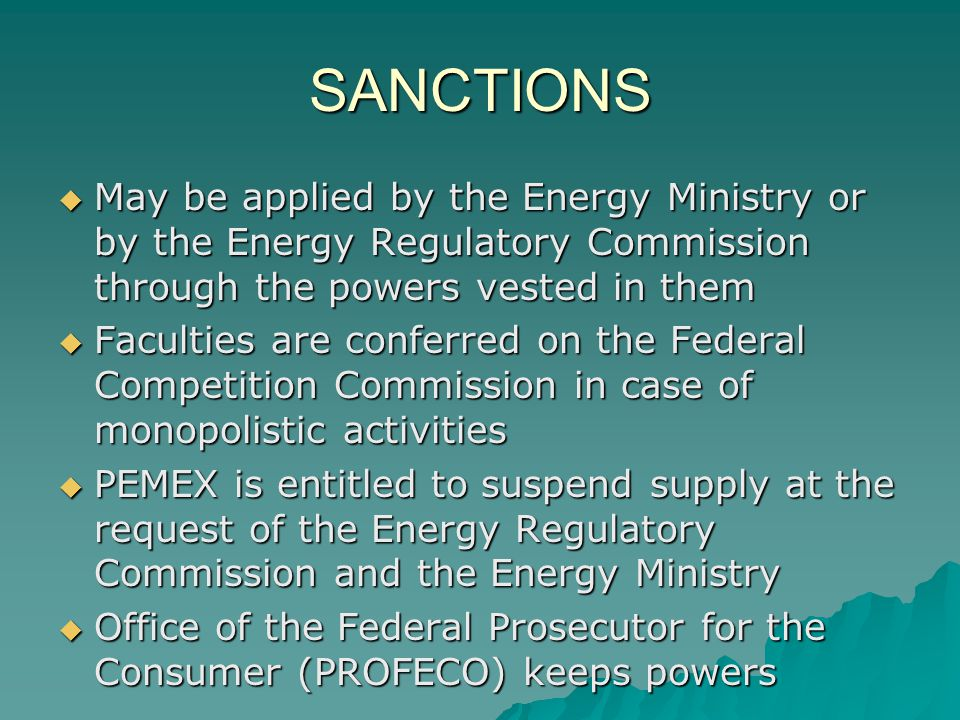 SANCTIONS May be applied by the Energy Ministry or by the Energy Regulatory Commission through the powers vested in them May be applied by the Energy Ministry or by the Energy Regulatory Commission through the powers vested in them Faculties are conferred on the Federal Competition Commission in case of monopolistic activities Faculties are conferred on the Federal Competition Commission in case of monopolistic activities PEMEX is entitled to suspend supply at the request of the Energy Regulatory Commission and the Energy Ministry PEMEX is entitled to suspend supply at the request of the Energy Regulatory Commission and the Energy Ministry Office of the Federal Prosecutor for the Consumer (PROFECO) keeps powers Office of the Federal Prosecutor for the Consumer (PROFECO) keeps powers