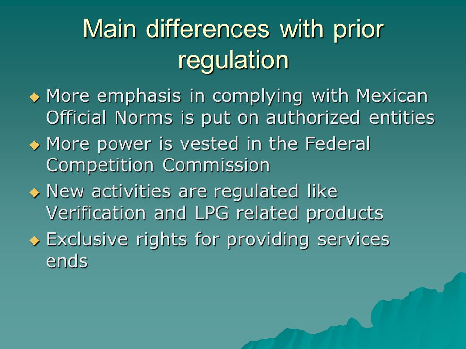 Main differences with prior regulation More emphasis in complying with Mexican Official Norms is put on authorized entities More emphasis in complying with Mexican Official Norms is put on authorized entities More power is vested in the Federal Competition Commission More power is vested in the Federal Competition Commission New activities are regulated like Verification and LPG related products New activities are regulated like Verification and LPG related products Exclusive rights for providing services ends Exclusive rights for providing services ends