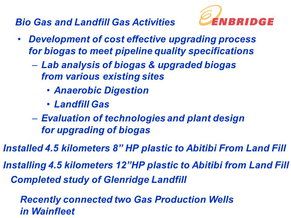 Development of cost effective upgrading process for biogas to meet pipeline quality specifications –Lab analysis of biogas & upgraded biogas from various existing sites Anaerobic Digestion Landfill Gas –Evaluation of technologies and plant design for upgrading of biogas Bio Gas and Landfill Gas Activities Installed 4.5 kilometers 8 HP plastic to Abitibi From Land Fill Installing 4.5 kilometers 12HP plastic to Abitibi from Land Fill Completed study of Glenridge Landfill Recently connected two Gas Production Wells in Wainfleet