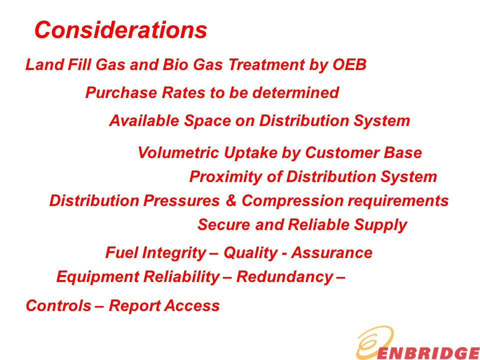 Considerations Land Fill Gas and Bio Gas Treatment by OEB Purchase Rates to be determined Available Space on Distribution System Volumetric Uptake by Customer Base Proximity of Distribution System Distribution Pressures & Compression requirements Secure and Reliable Supply Fuel Integrity – Quality - Assurance Equipment Reliability – Redundancy – Controls – Report Access