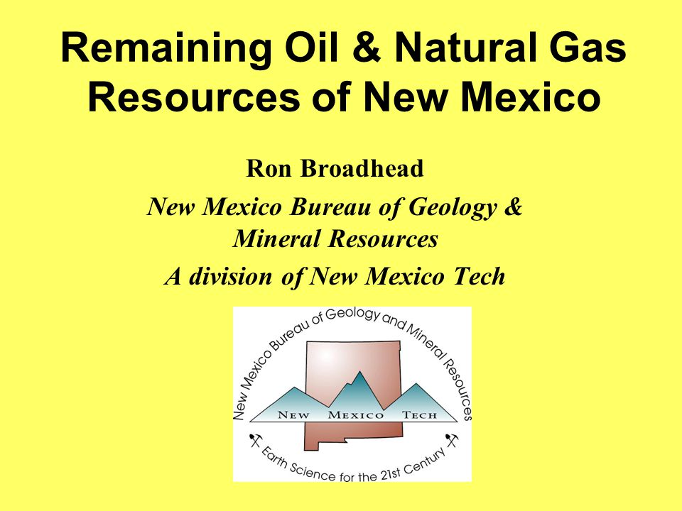 Remaining Oil & Natural Gas Resources of New Mexico Ron Broadhead New Mexico Bureau of Geology & Mineral Resources A division of New Mexico Tech