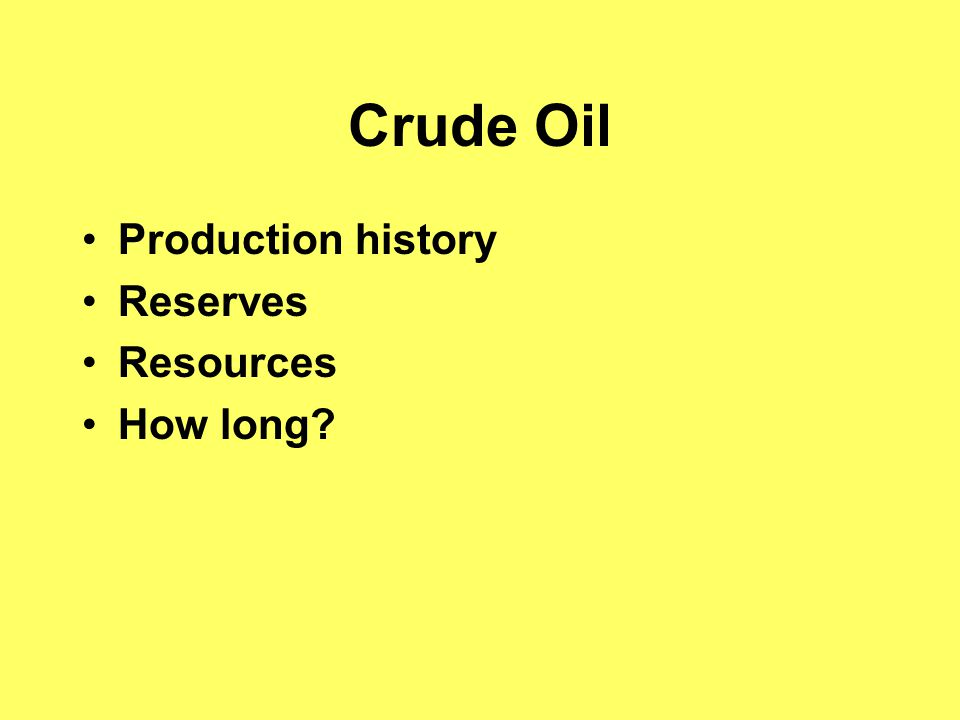 Crude Oil Production history Reserves Resources How long?