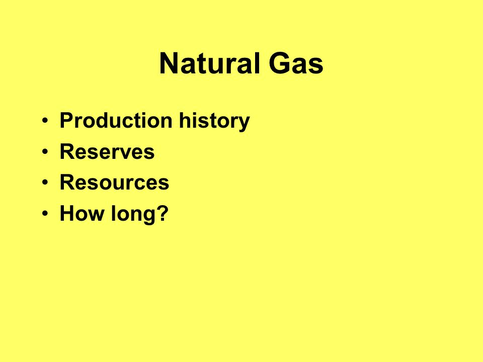 Natural Gas Production history Reserves Resources How long?
