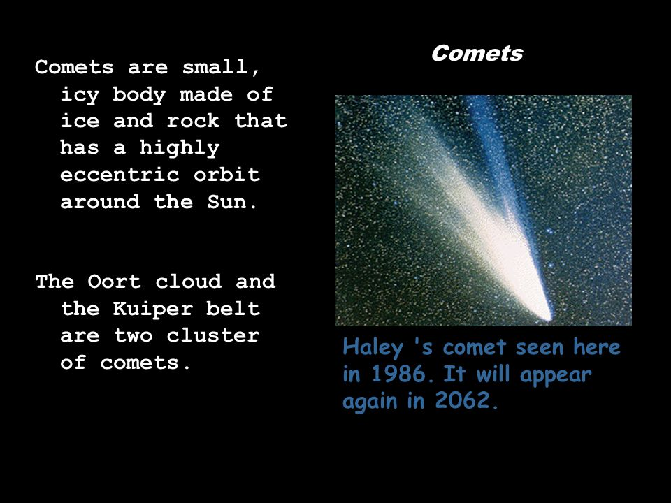Comets Comets are small, icy body made of ice and rock that has a highly eccentric orbit around the Sun. The Oort cloud and the Kuiper belt are two cl
