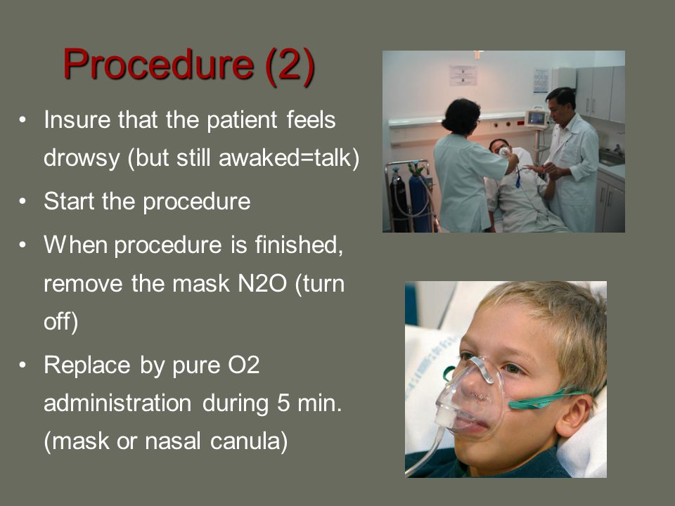 Procedure (2) Insure that the patient feels drowsy (but still awaked=talk) Start the procedure When procedure is finished, remove the mask N2O (turn o