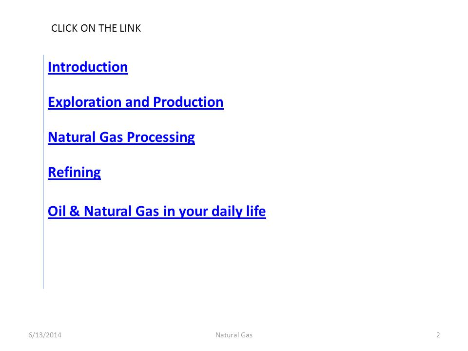 Oil & Natural Gas in your daily life Exploration and Production Introduction Natural Gas Processing Refining 6/13/20142Natural Gas CLICK ON THE LINK