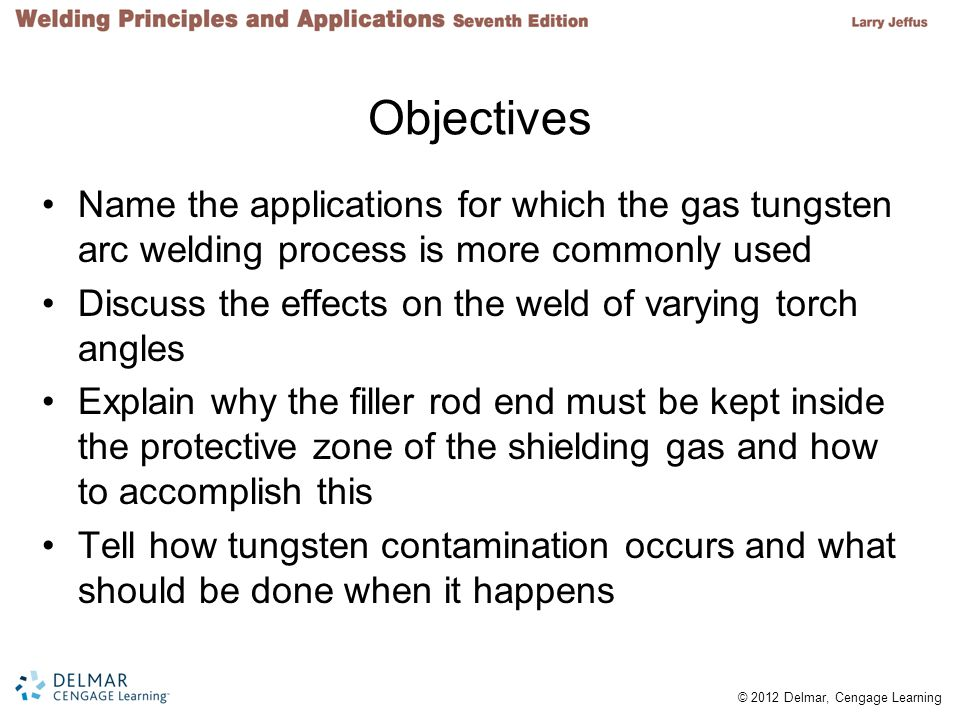 © 2012 Delmar, Cengage Learning Objectives (cont d.) Explain what can cause the actual welding amperage to change Determine the correct machine settings for the minimum and maximum welding current for the machine used, the types and sizes of tungsten, and the metal types and thicknesses List factors that affect the gas preflow and postflow times required to protect the tungsten and the weld