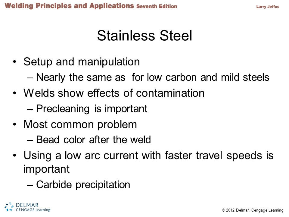 © 2012 Delmar, Cengage Learning Stainless Steel Setup and manipulation –Nearly the same as for low carbon and mild steels Welds show effects of contam