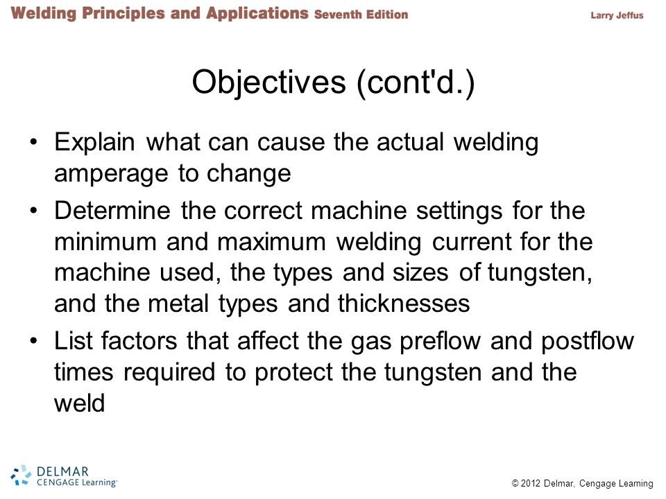 © 2012 Delmar, Cengage Learning Objectives (cont d.) Determine the minimum and maximum gas flow settings for each nozzle size, tungsten size, and amperage setting Compare the characteristics of low carbon and mild steels, stainless steel, and aluminum in respect to GTA welding Describe the metal preparation needed before GTA welding
