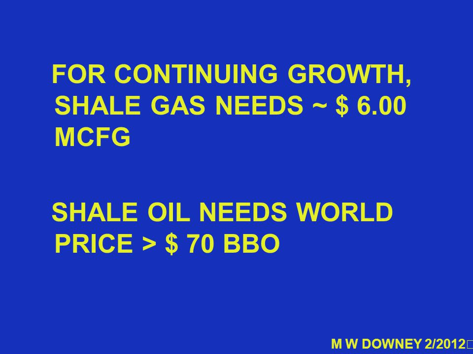 FOR CONTINUING GROWTH, SHALE GAS NEEDS ~ $ 6.00 MCFG SHALE OIL NEEDS WORLD PRICE > $ 70 BBO M W DOWNEY 2/2012