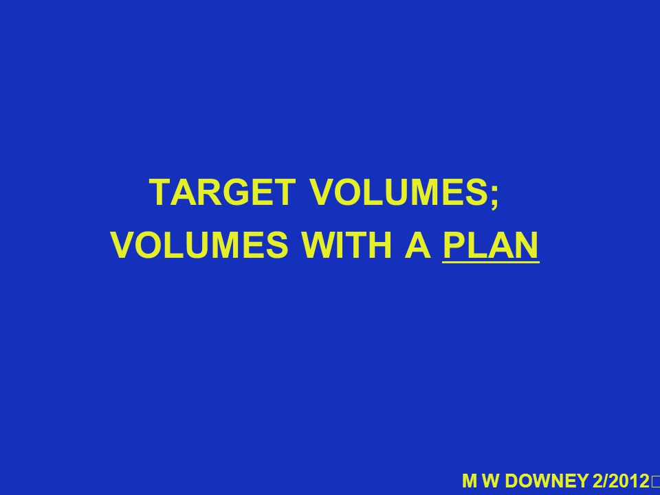 TARGET VOLUMES; VOLUMES WITH A PLAN M W DOWNEY 2/2012