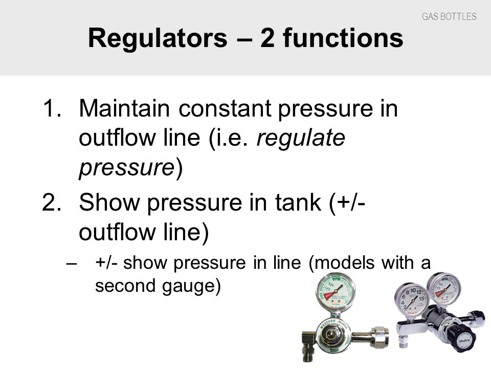 GAS BOTTLES Regulators – 2 functions 1.Maintain constant pressure in outflow line (i.e.