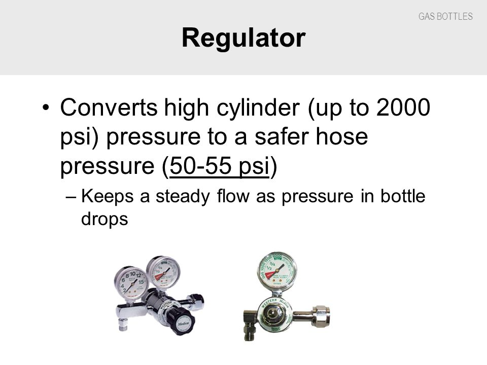 GAS BOTTLES Regulator Converts high cylinder (up to 2000 psi) pressure to a safer hose pressure (50-55 psi) –Keeps a steady flow as pressure in bottle drops