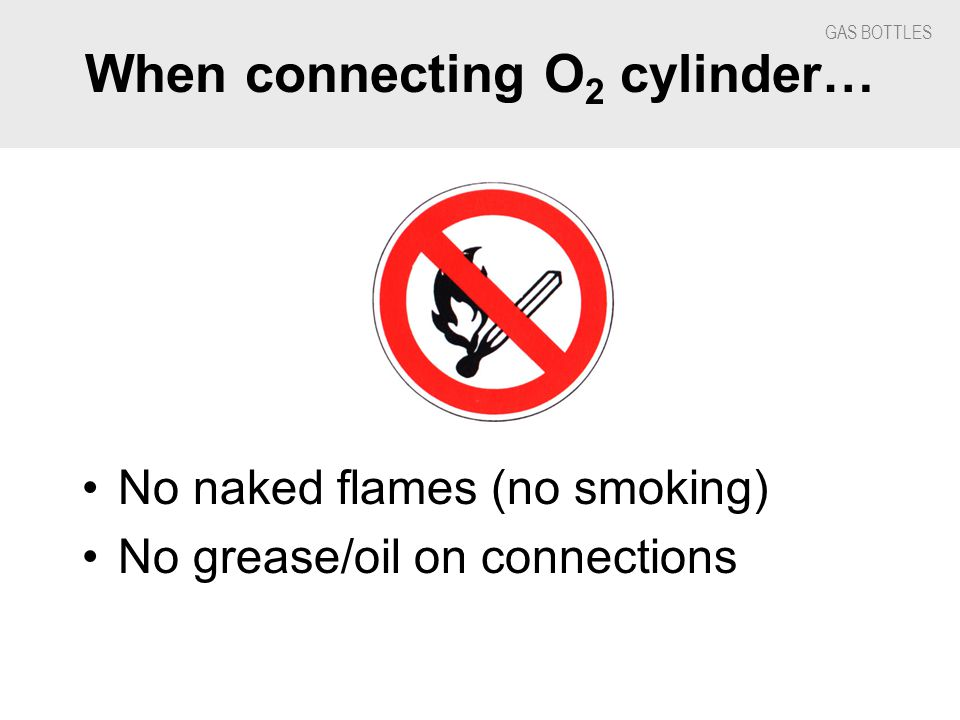 GAS BOTTLES When connecting O 2 cylinder… No naked flames (no smoking) No grease/oil on connections