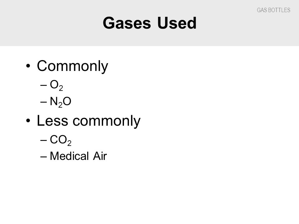 Gases Used Commonly –O 2 –N 2 O Less commonly –CO 2 –Medical Air