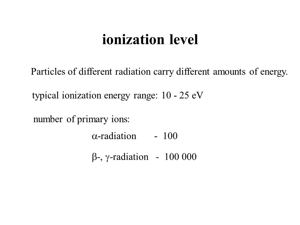 ionization level Particles of different radiation carry different amounts of energy. typical ionization energy range: 10 - 25 eV -radiation - 100 numb