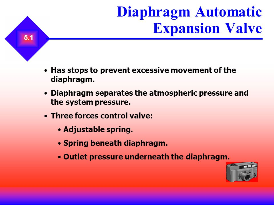 5.1 Diaphragm Automatic Expansion Valve Has stops to prevent excessive movement of the diaphragm. Diaphragm separates the atmospheric pressure and the