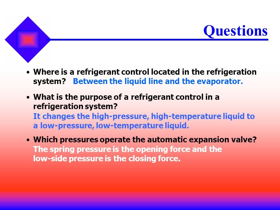 Where is a refrigerant control located in the refrigeration system? Questions Between the liquid line and the evaporator. What is the purpose of a ref