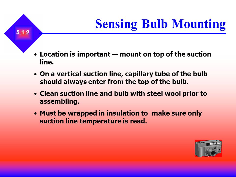 5.1.2 Sensing Bulb Mounting Location is important mount on top of the suction line. On a vertical suction line, capillary tube of the bulb should alwa