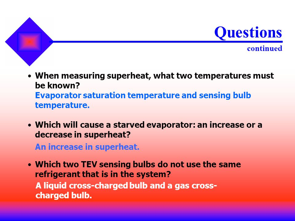 When measuring superheat, what two temperatures must be known? Questions continued Evaporator saturation temperature and sensing bulb temperature. Whi
