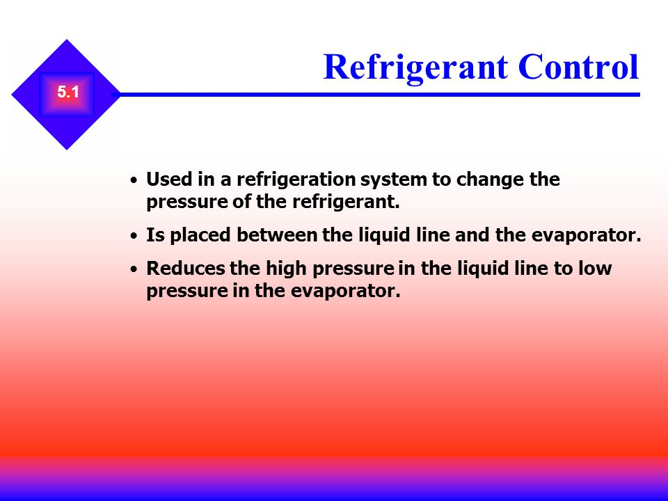 5.1 Used in a refrigeration system to change the pressure of the refrigerant. Is placed between the liquid line and the evaporator. Reduces the high p