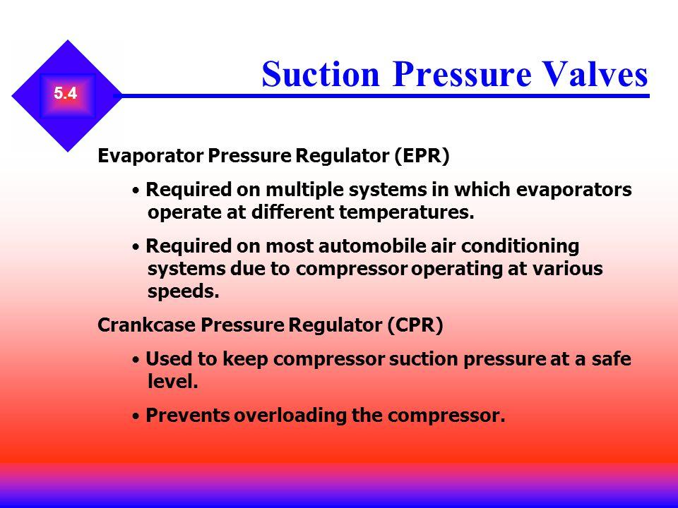 5.4 Suction Pressure Valves Evaporator Pressure Regulator (EPR) Required on multiple systems in which evaporators operate at different temperatures. R