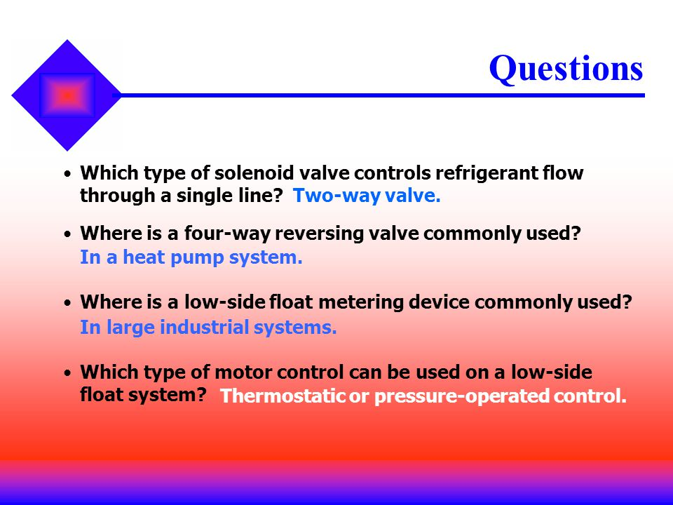 Which type of solenoid valve controls refrigerant flow through a single line? Questions Two-way valve. Where is a four-way reversing valve commonly us
