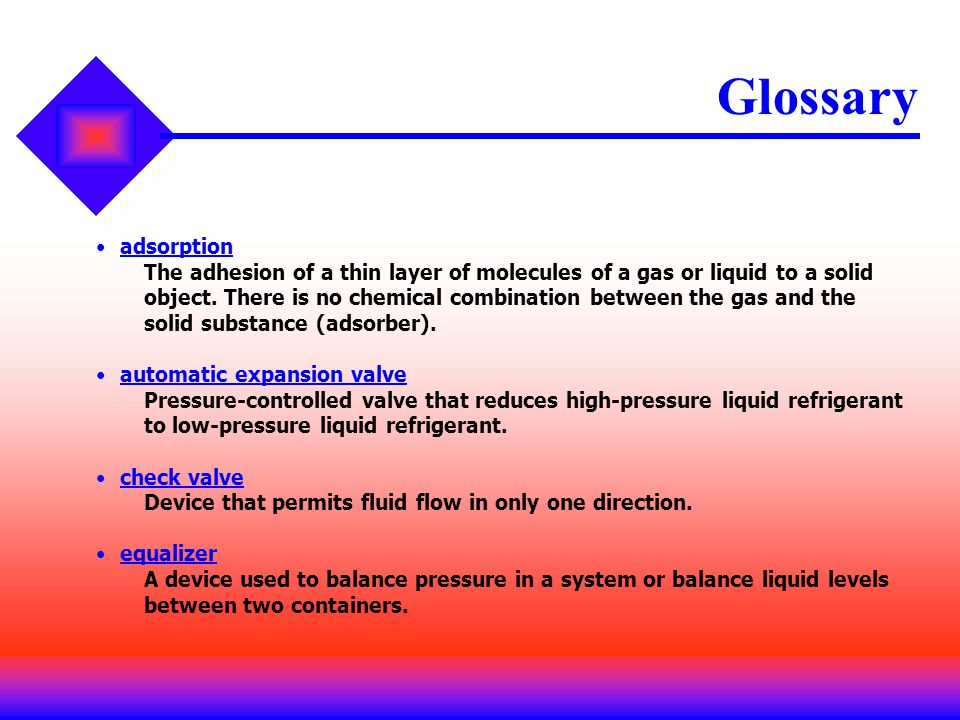 Glossary adsorption The adhesion of a thin layer of molecules of a gas or liquid to a solid object. There is no chemical combination between the gas a