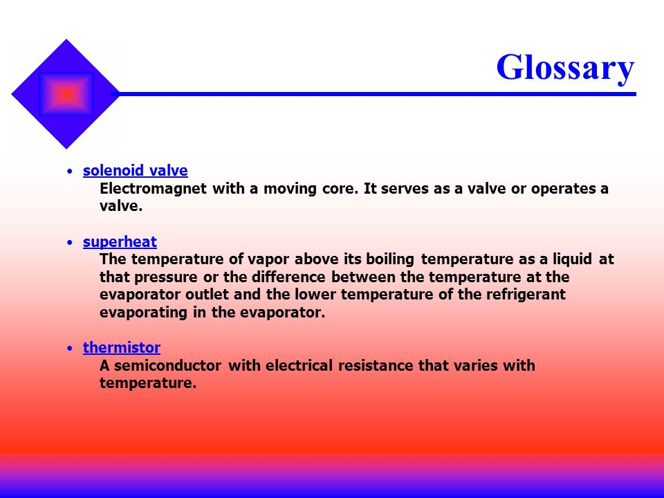 Glossary solenoid valve Electromagnet with a moving core. It serves as a valve or operates a valve. superheat The temperature of vapor above its boili