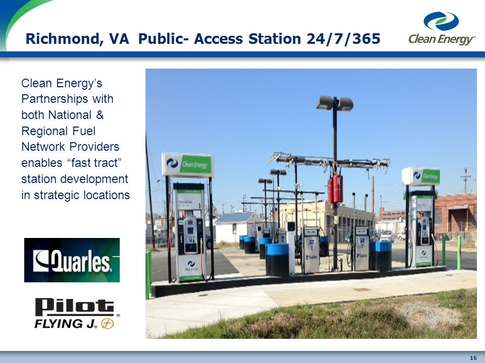 16 Richmond, VA Public- Access Station 24/7/365 Clean Energys Partnerships with both National & Regional Fuel Network Providers enables fast tract station development in strategic locations