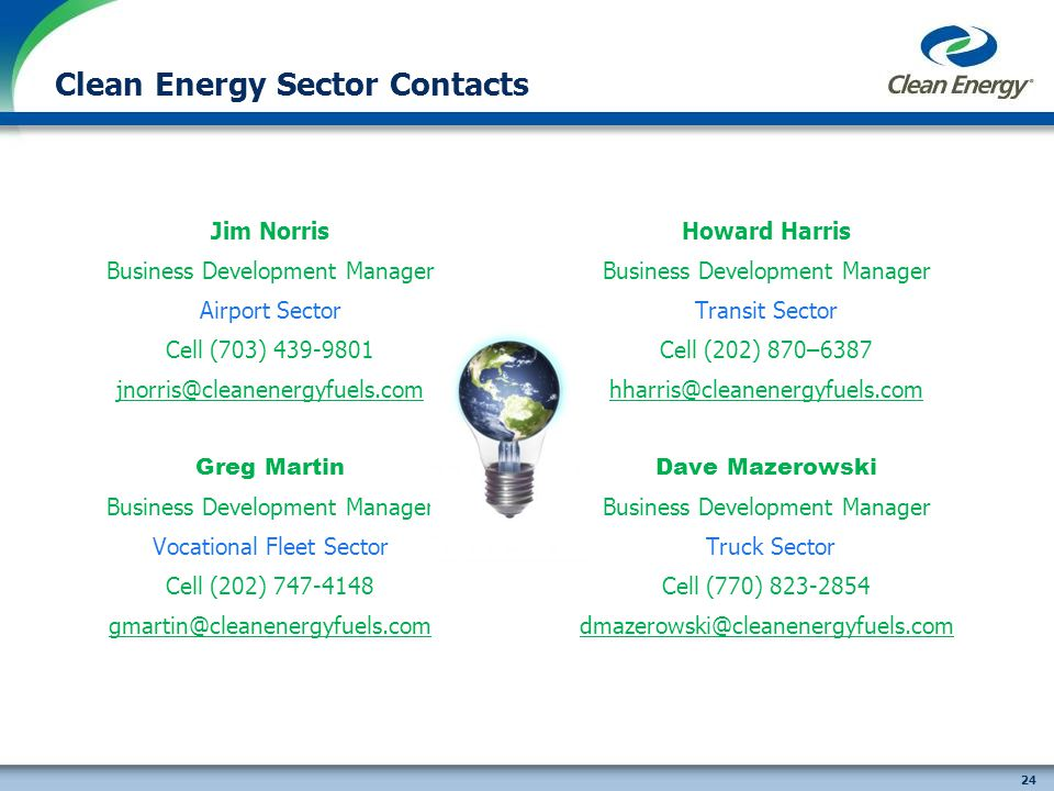 24 Clean Energy Sector Contacts Jim Norris Business Development Manager Airport Sector Cell (703) 439-9801 jnorris@cleanenergyfuels.com Greg Martin Business Development Manager Vocational Fleet Sector Cell (202) 747-4148 gmartin@cleanenergyfuels.com Howard Harris Business Development Manager Transit Sector Cell (202) 870–6387 hharris@cleanenergyfuels.com Dave Mazerowski Business Development Manager Truck Sector Cell (770) 823-2854 dmazerowski@cleanenergyfuels.com
