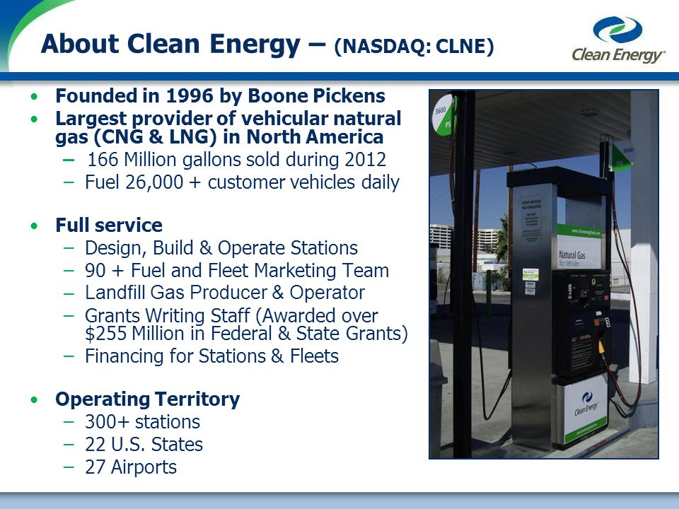 About Clean Energy – (NASDAQ: CLNE) Founded in 1996 by Boone Pickens Largest provider of vehicular natural gas (CNG & LNG) in North America 166 Million gallons sold during 2012 –Fuel 26,000 + customer vehicles daily Full service –Design, Build & Operate Stations –90 + Fuel and Fleet Marketing Team –Landfill Gas Producer & Operator –Grants Writing Staff (Awarded over $255 Million in Federal & State Grants) –Financing for Stations & Fleets Operating Territory –300+ stations –22 U.S.