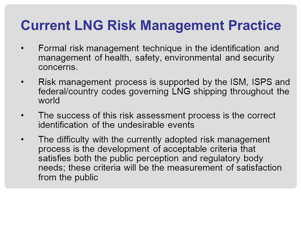 Current LNG Risk Management Practice Formal risk management technique in the identification and management of health, safety, environmental and security concerns.