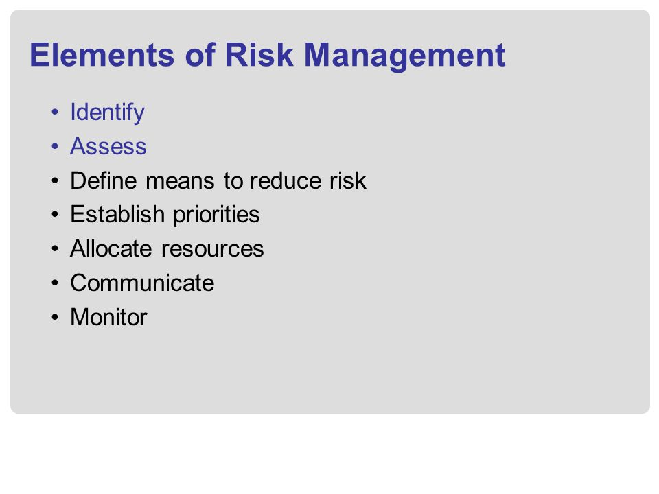 Elements of Risk Management Identify Assess Define means to reduce risk Establish priorities Allocate resources Communicate Monitor