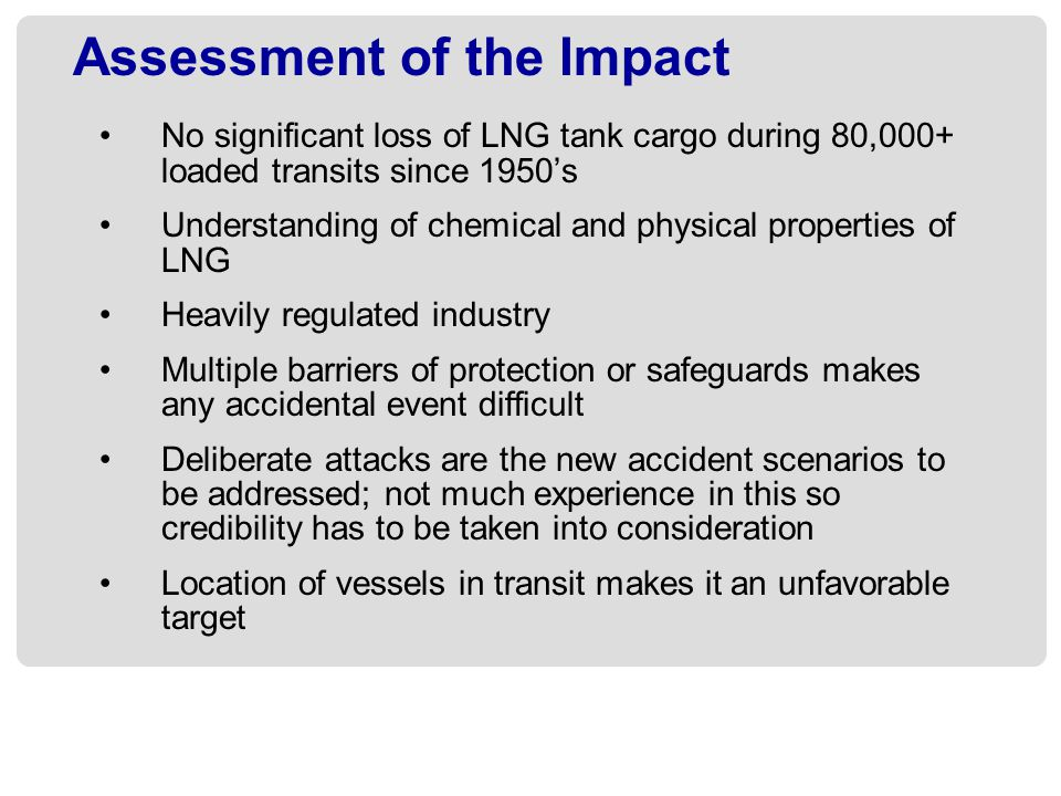 Assessment of the Impact No significant loss of LNG tank cargo during 80,000+ loaded transits since 1950s Understanding of chemical and physical prope