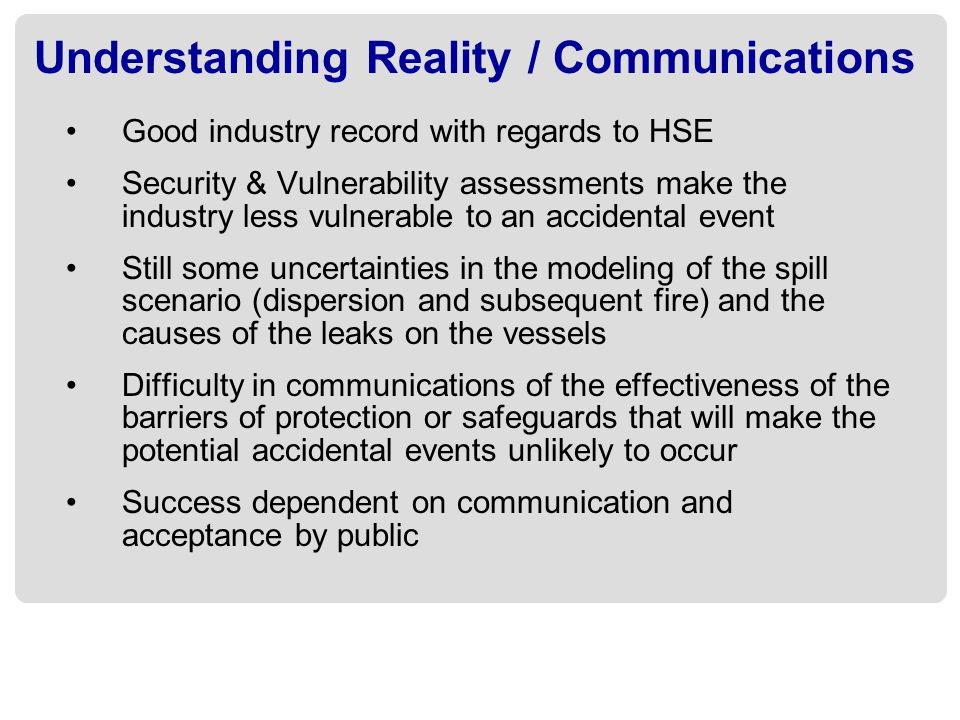 Understanding Reality / Communications Good industry record with regards to HSE Security & Vulnerability assessments make the industry less vulnerable to an accidental event Still some uncertainties in the modeling of the spill scenario (dispersion and subsequent fire) and the causes of the leaks on the vessels Difficulty in communications of the effectiveness of the barriers of protection or safeguards that will make the potential accidental events unlikely to occur Success dependent on communication and acceptance by public