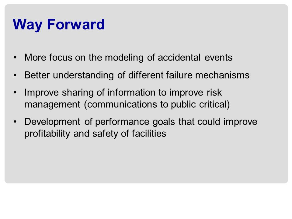 Way Forward More focus on the modeling of accidental events Better understanding of different failure mechanisms Improve sharing of information to imp