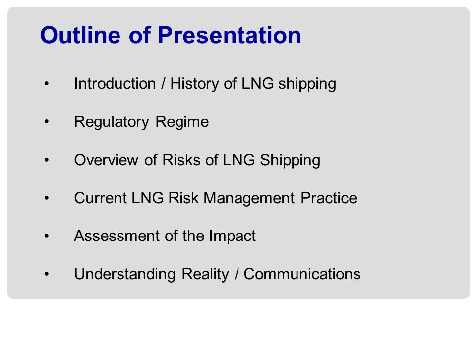 Outline of Presentation Introduction / History of LNG shipping Regulatory Regime Overview of Risks of LNG Shipping Current LNG Risk Management Practice Assessment of the Impact Understanding Reality / Communications