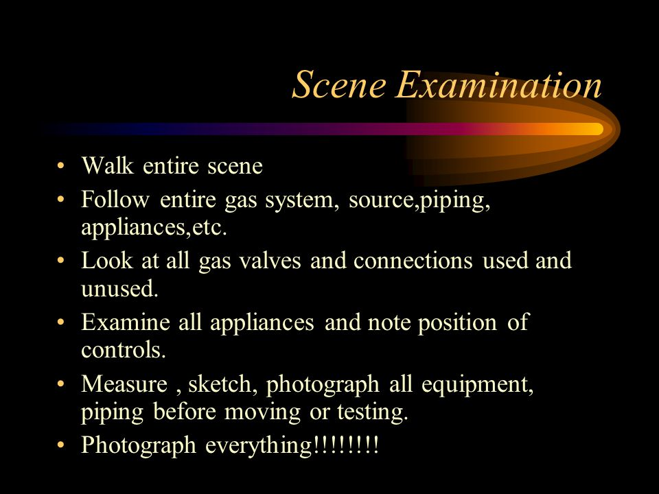 Scene Examination Walk entire scene Follow entire gas system, source,piping, appliances,etc.