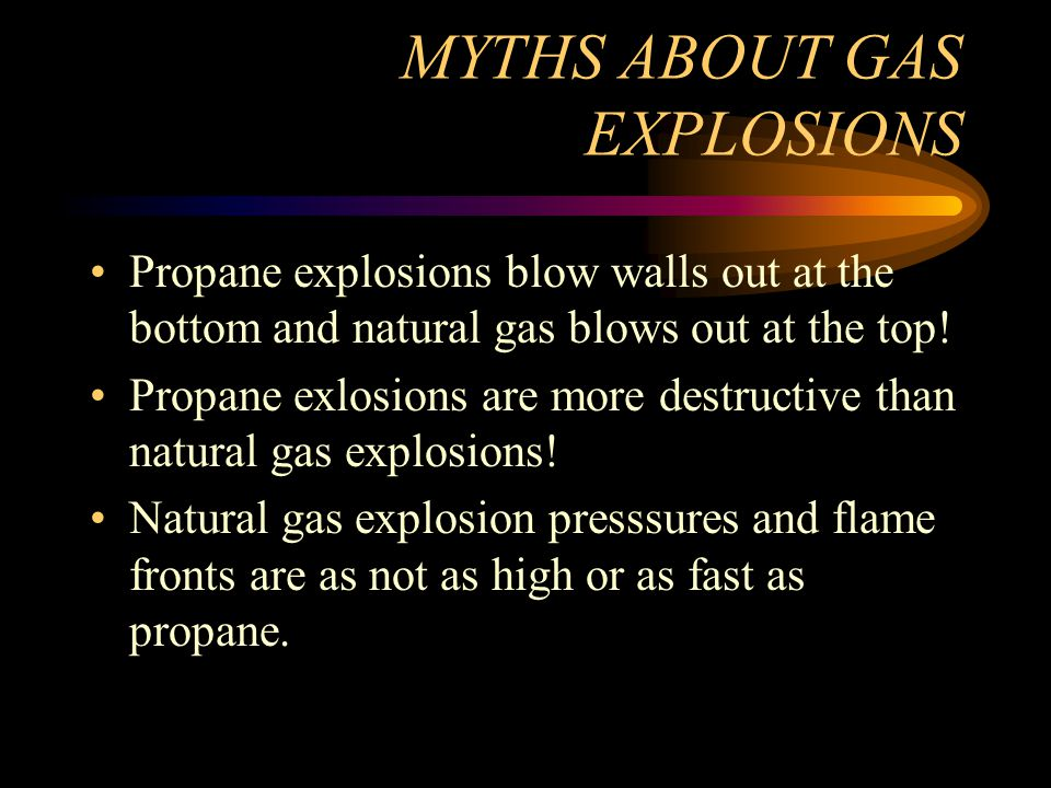 MYTHS ABOUT GAS EXPLOSIONS Propane explosions blow walls out at the bottom and natural gas blows out at the top.