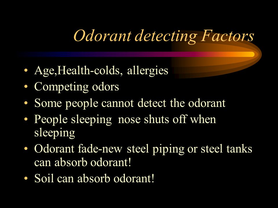 Odorant detecting Factors Age,Health-colds, allergies Competing odors Some people cannot detect the odorant People sleeping nose shuts off when sleeping Odorant fade-new steel piping or steel tanks can absorb odorant.