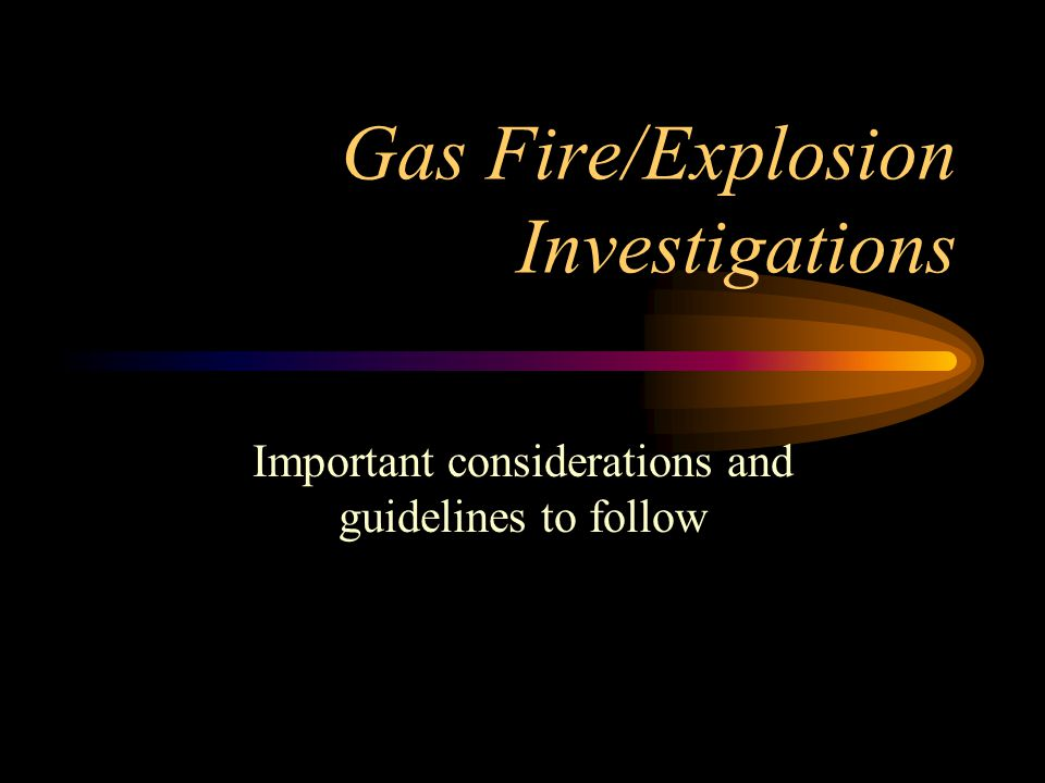 Gas Fire/Explosion Investigations Important considerations and guidelines to follow
