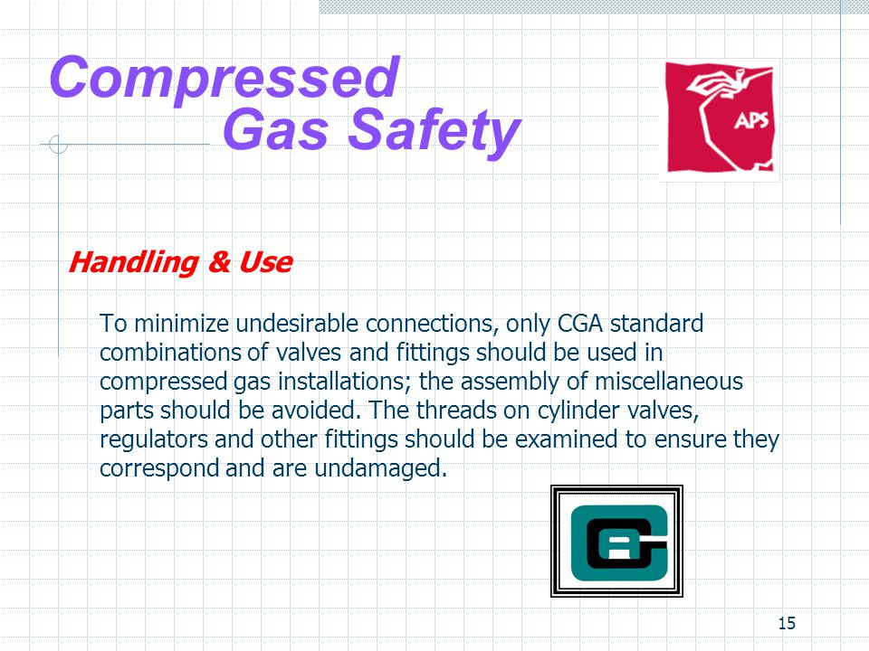 15 Compressed Gas Safety Handling & Use To minimize undesirable connections, only CGA standard combinations of valves and fittings should be used in c